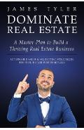 Dominate Real Estate: A Master Plan to Build a Thriving Real Estate Business with Actionable Sales and Marketing Strategies for Real Estate - James Tyler