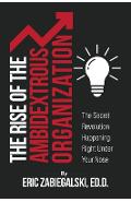The Rise of the Ambidextrous Organization: The Secret Revolution Happening Right Under Your Nose - Eric Zabiegalski