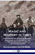 Magic and Mystery in Tibet: Discovering the Spiritual Beliefs, Traditions and Customs of the Tibetan Buddhist Lamas - An Autobiography - Alexandra David-neel