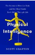 Physical Intelligence: The Science of How the Body and the Mind Guide Each Other Through Life - Scott Grafton
