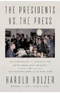The Presidents vs. the Press: The Endless Battle Between the White House and the Media--From the Founding Fathers to Fake News - Harold Holzer