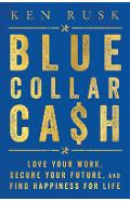 Blue-Collar Cash: Love Your Work, Secure Your Future, and Find Happiness for Life - Ken Rusk