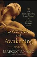 Love, Sex, and Awakening: An Erotic Journey from Tantra to Spiritual Ecstasy - Margot Anand