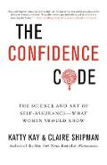 The Confidence Code: The Science and Art of Self-Assurance---What Women Should Know - Katty Kay