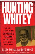 Hunting Whitey: The Inside Story of the Capture & Killing of America's Most Wanted Crime Boss - Casey Sherman