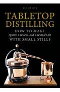 Tabletop Distilling: How to Make Spirits, Essences, and Essential Oils with Small Stills - Kai Moller