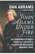 John Adams Under Fire: The Founding Father's Fight for Justice in the Boston Massacre Murder Trial - David Fisher