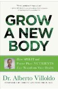 Grow a New Body: How Spirit and Power Plant Nutrients Can Transform Your Health - Alberto Villoldo