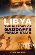 Libya: The History of Gaddafi's Pariah State - John Oakes