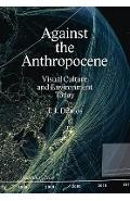 Against the Anthropocene: Visual Culture and Environment Today - T. J. Demos