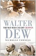 Walter Dew: The Man Who Caught Crippen - Nicholas Connell