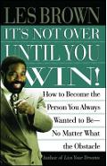 It's Not Over Until You Win: How to Become the Person You Always Wanted to Be No Matter What the Obstacle - Les Brown
