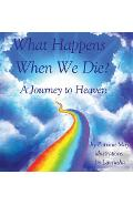 What Happens When We Die?: A Journey to Heaven - Patricia May