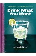 Drink What You Want: The Subjective Guide to Making Objectively Delicious Cocktails - John Debary