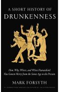 A Short History of Drunkenness: How, Why, Where, and When Humankind Has Gotten Merry from the Stone Age to the Present - Mark Forsyth