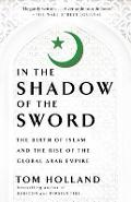 In the Shadow of the Sword: The Birth of Islam and the Rise of the Global Arab Empire - Tom Holland
