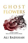 Ghost Flowers: A Poetic Remedy From The Rebel & Mystic Heart - Ali Badshah
