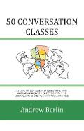 50 Conversation Classes: 50 Sets of Conversation Questions with Accompanying Worksheets Containing Vocabulary, Idioms and Grammar Activities. - Andrew Berlin