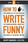 How To Write Funny: Your Serious, Step-By-Step Blueprint For Creating Incredibly, Irresistibly, Successfully Hilarious Writing - Scott Dikkers