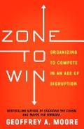 Zone to Win: Organizing to Compete in an Age of Disruption - Geoffrey A. Moore