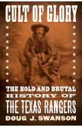 Cult of Glory: The Bold and Brutal History of the Texas Rangers - Doug J. Swanson