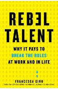 Rebel Talent: Why It Pays to Break the Rules at Work and in Life - Francesca Gino