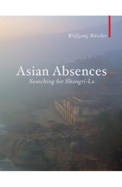 Asian Absences: Searching for Shangri-La - Wolfgang Buscher