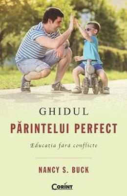 Ghidul Parintelui Perfect. Educatia Fara Conflicte - Nancy S. Buck