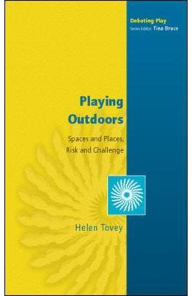 Playing Outdoors: Spaces and Places, Risk and Challenge - Helen Tovey