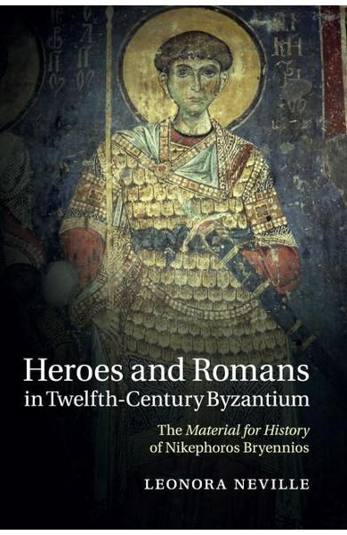 Heroes and Romans in Twelfth-Century Byzantium - Leonora Neville