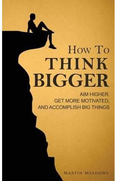 How to Think Bigger - Martin Meadows