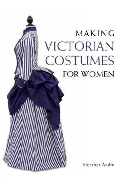 Making Victorian Costumes for Women - Heather Audin