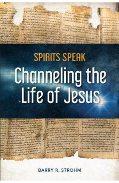 Spirits Speak: Channeling the Life of Jesus - Barry R Strohm
