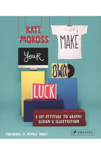 Make Your Own Luck: A DIY Attitude to Graphic Design and Ill - Kate Moross