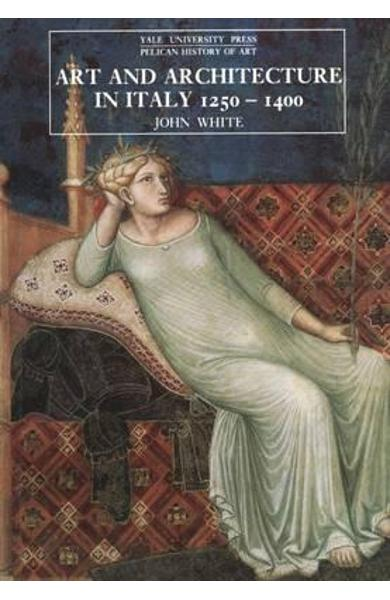 Art and Architecture in Italy, 1250-1400 - John White