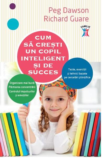 Cum sa cresti un copil inteligent si de succes - Peg Dawson, Richard Guare