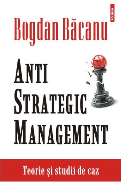 Anti strategic management. Teorie si studii de caz - Bogdan Bacanu