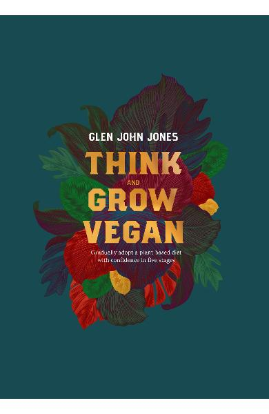Think And Grow Vegan - Glen John Jones