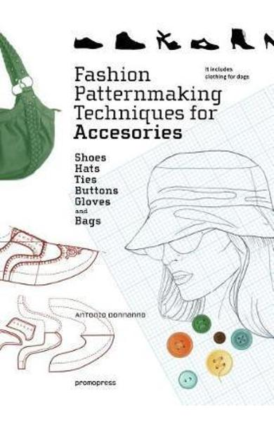 Fashion Patternmaking Techniques for Accessories: Shoes, Bag - Antonio Donnanno