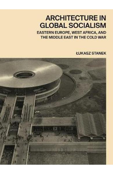 Architecture in Global Socialism - Lukasz Stanek