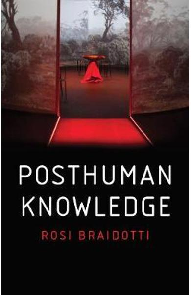 Posthuman Knowledge - Rosi Braidotti