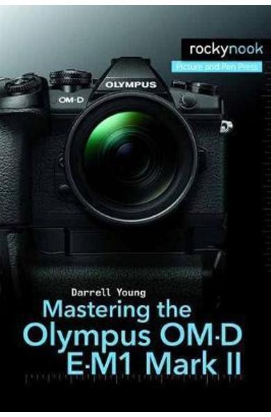 Mastering the Olympus OM-D E-M1 Mark II - Darrell Young