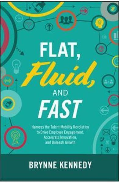 Flat, Fluid, and Fast: Harness the Talent Mobility Revolutio - Brynne Kennedy