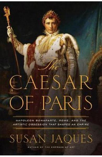 Caesar of Paris - Napoleon Bonaparte, Rome, and the Artistic