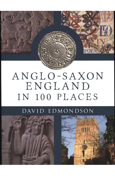 Anglo-Saxon England In 100 Places - David Edmondson