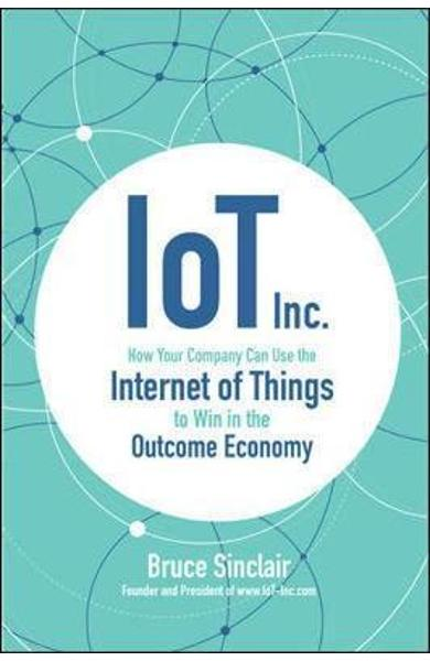 IoT Inc: How Your Company Can Use the Internet of Things to - Bruce Sinclair