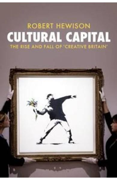 Cultural Capital: The Rise and Fall of Creative Britain - Robert Hewison