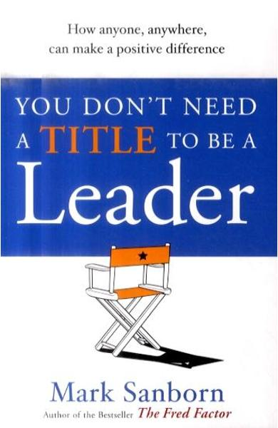 You Don't Need a Title to be a Leader - Mark Sanborn