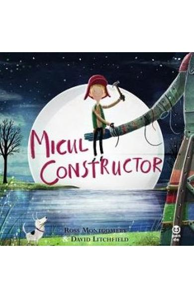 Micul constructor - Ross Montgomery, David Litchfield