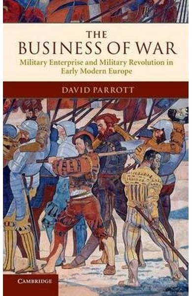 The Business of War: Military Enterprise and Military Revolution in Early Modern Europe - David Parrott
